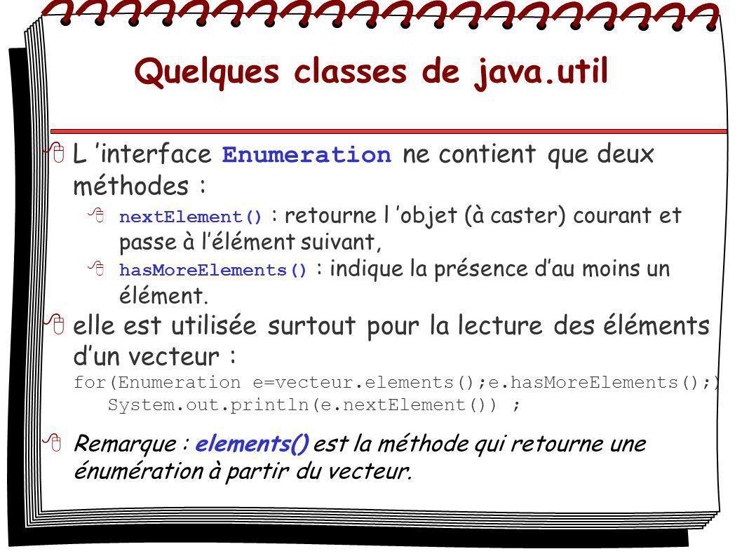 Quelques classes de java.util L interface Enumeration ne contient que deux méthodes : nextElement() : retourne l objet (à caster) courant et passe à lélément suivant, hasMoreElements() : indique la présence dau moins un élément.