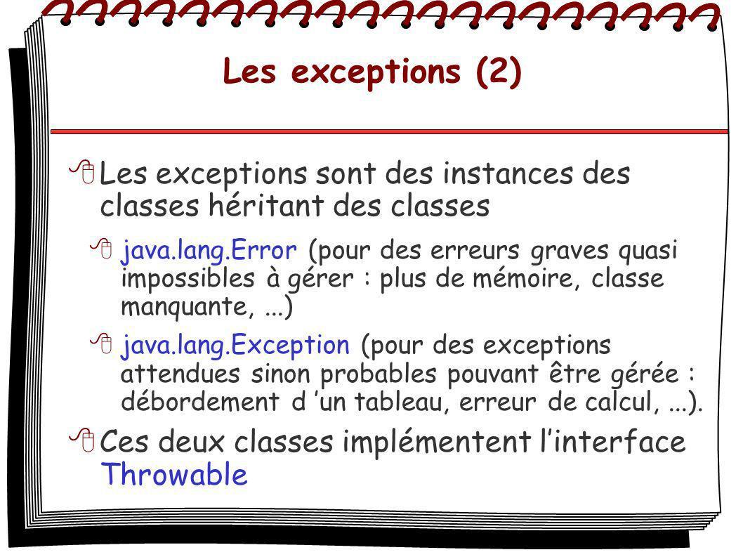 Les exceptions (2) Les exceptions sont des instances des classes héritant des classes java.lang.Error (pour des erreurs graves quasi impossibles à gérer : plus de mémoire, classe manquante,...) java.lang.Exception (pour des exceptions attendues sinon probables pouvant être gérée : débordement d un tableau, erreur de calcul,...).
