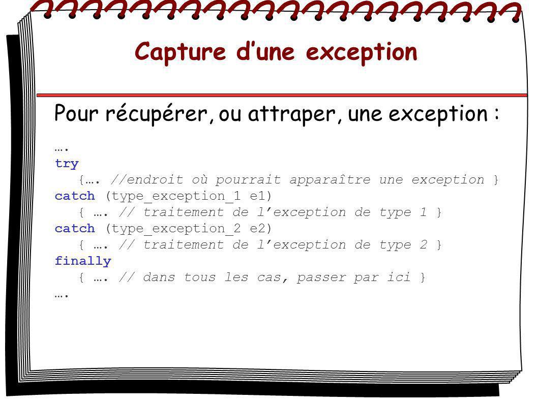 Capture dune exception Pour récupérer, ou attraper, une exception : …. try {…. //endroit où pourrait apparaître une exception } catch (type_exception_