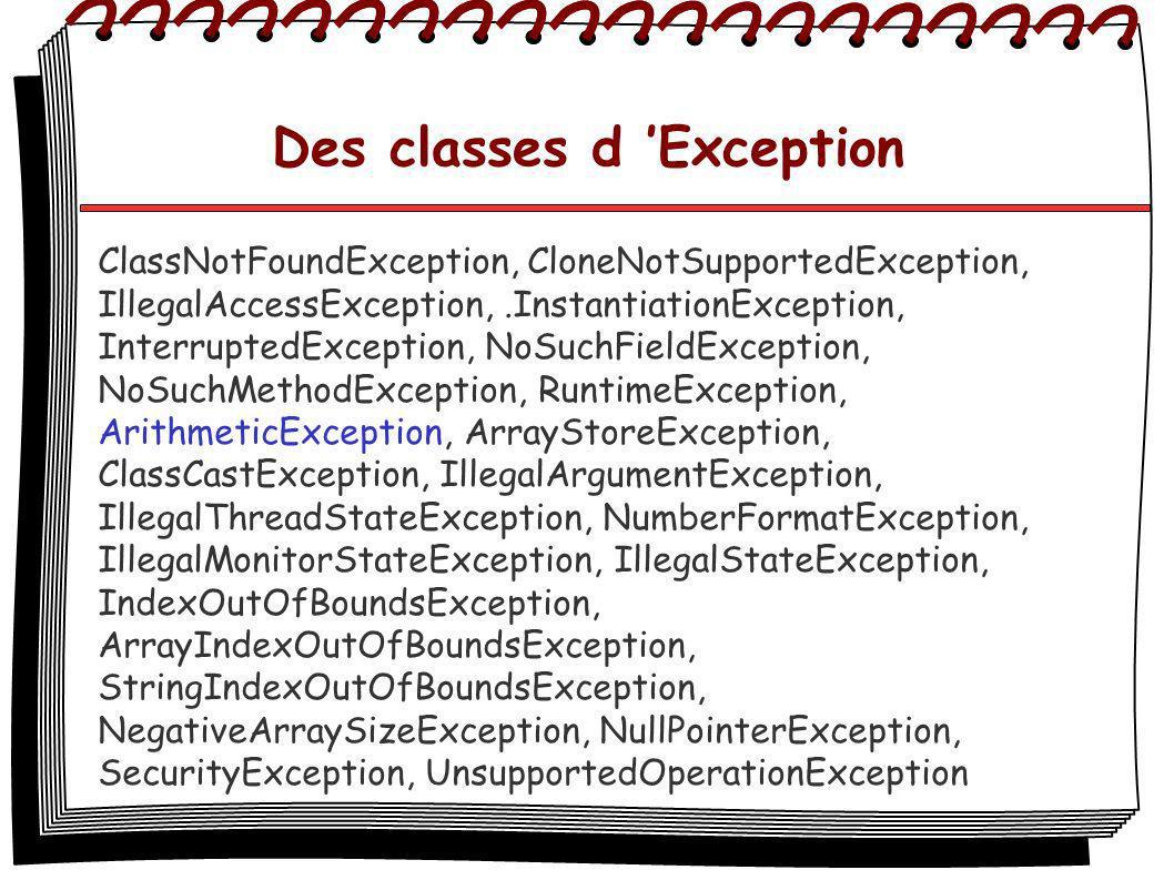 Des classes d Exception ClassNotFoundException, CloneNotSupportedException, IllegalAccessException,.InstantiationException, InterruptedException, NoSuchFieldException, NoSuchMethodException, RuntimeException, ArithmeticException, ArrayStoreException, ClassCastException, IllegalArgumentException, IllegalThreadStateException, NumberFormatException, IllegalMonitorStateException, IllegalStateException, IndexOutOfBoundsException, ArrayIndexOutOfBoundsException, StringIndexOutOfBoundsException, NegativeArraySizeException, NullPointerException, SecurityException, UnsupportedOperationException