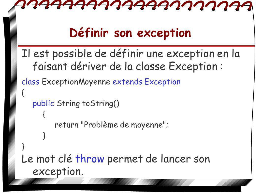 Définir son exception Il est possible de définir une exception en la faisant dériver de la classe Exception : class ExceptionMoyenne extends Exception