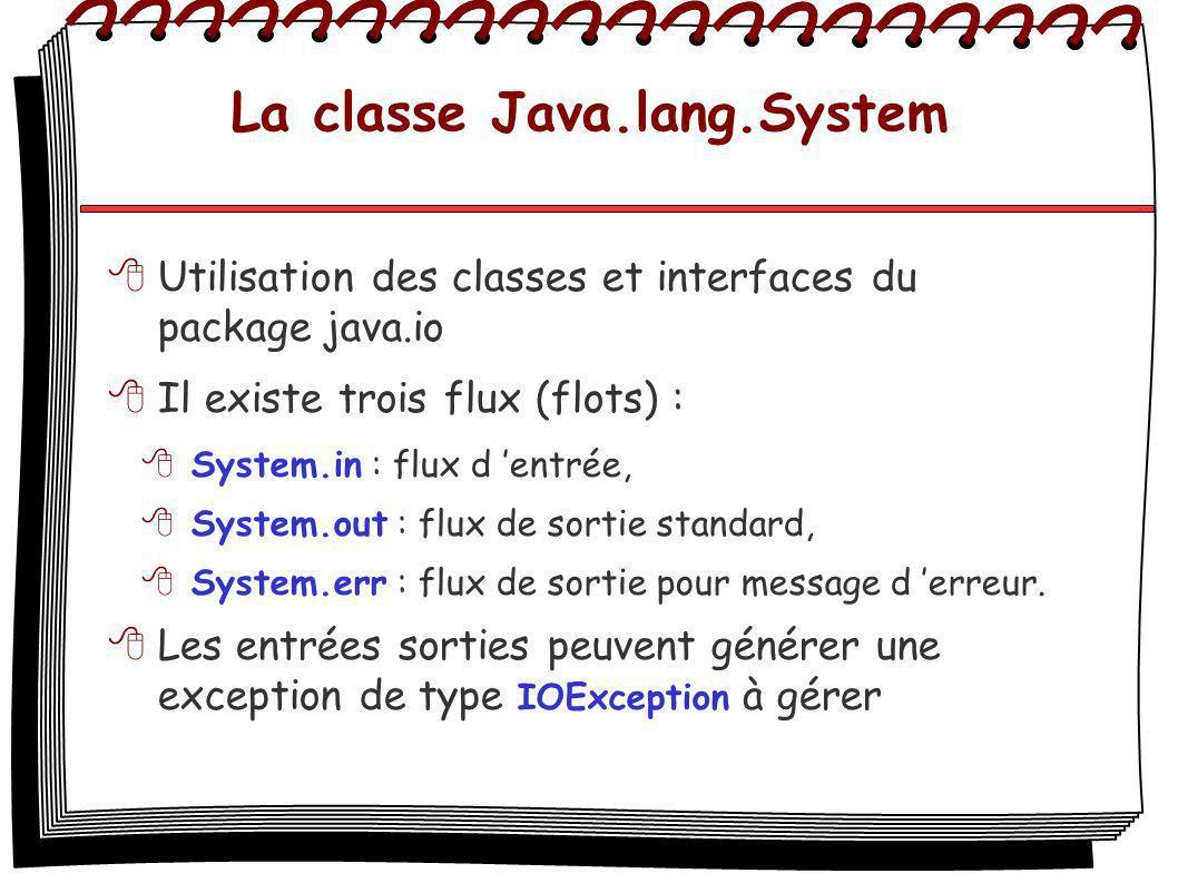 La classe Java.lang.System Utilisation des classes et interfaces du package java.io Il existe trois flux (flots) : System.in : flux d entrée, System.o