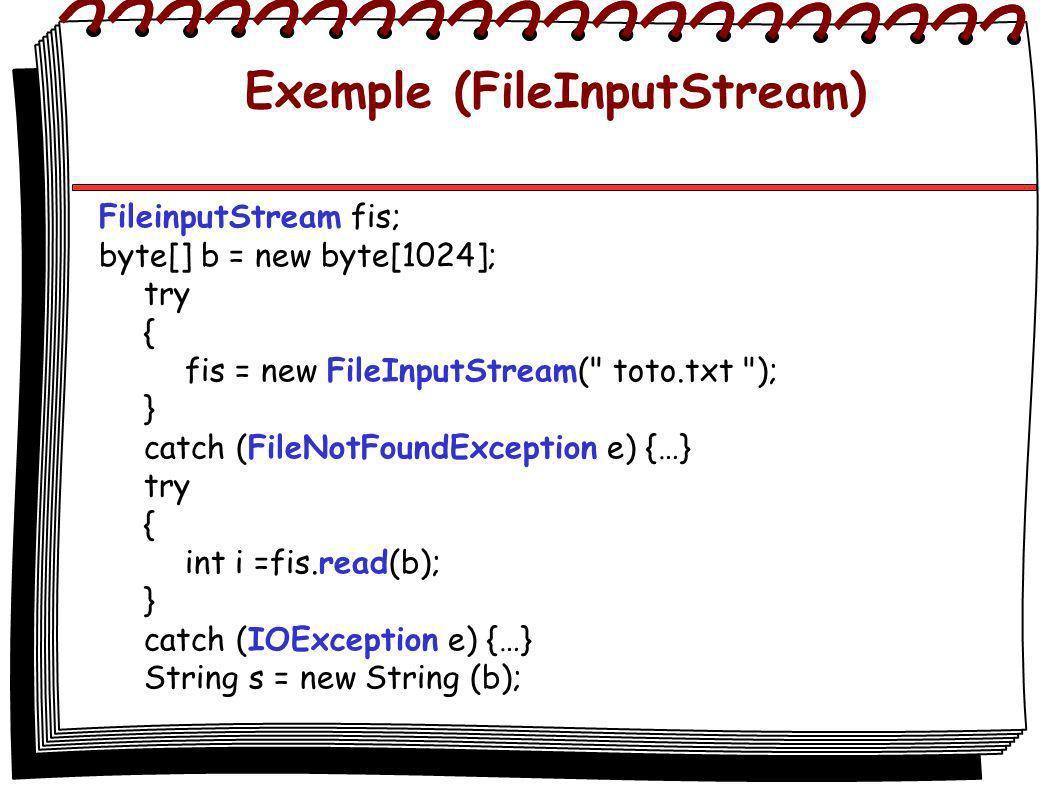 Exemple (FileInputStream) FileinputStream fis; byte[] b = new byte[1024]; try { fis = new FileInputStream( toto.txt ); } catch (FileNotFoundException e) {…} try { int i =fis.read(b); } catch (IOException e) {…} String s = new String (b);