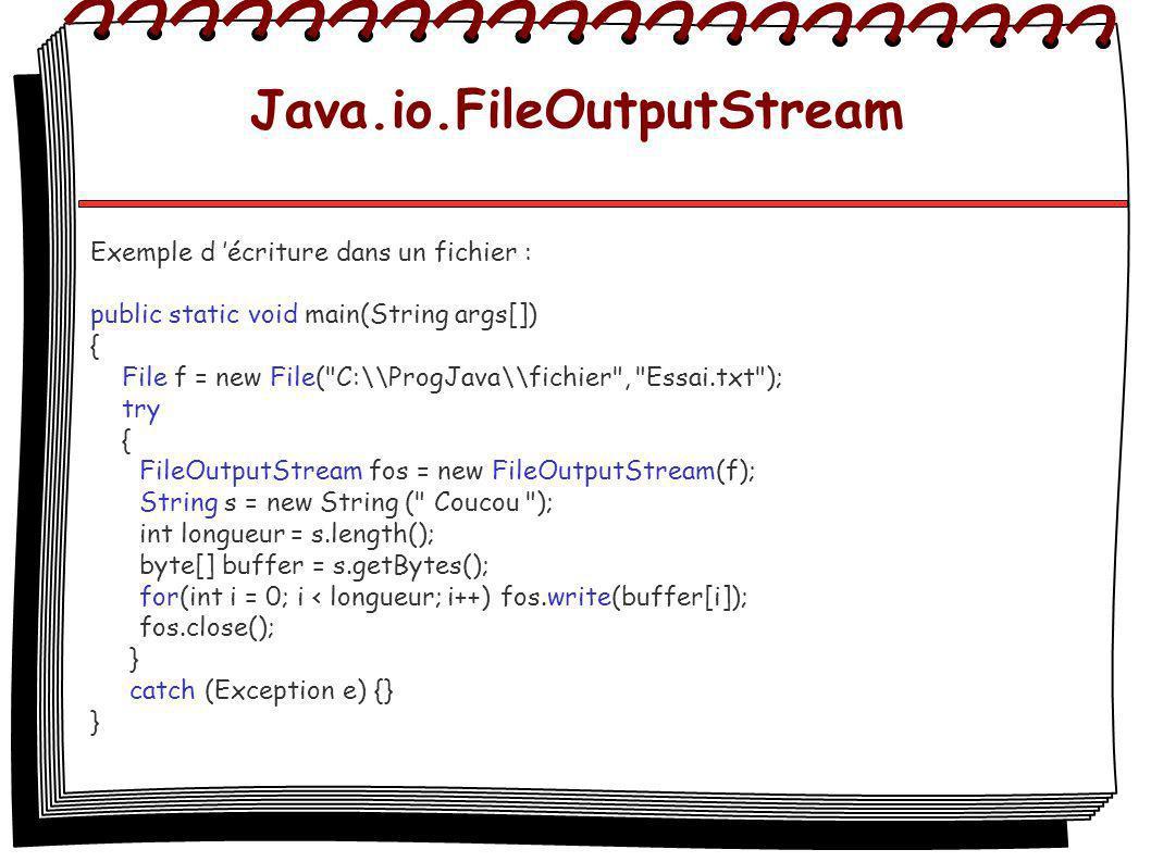 Java.io.FileOutputStream Exemple d écriture dans un fichier : public static void main(String args[]) { File f = new File(