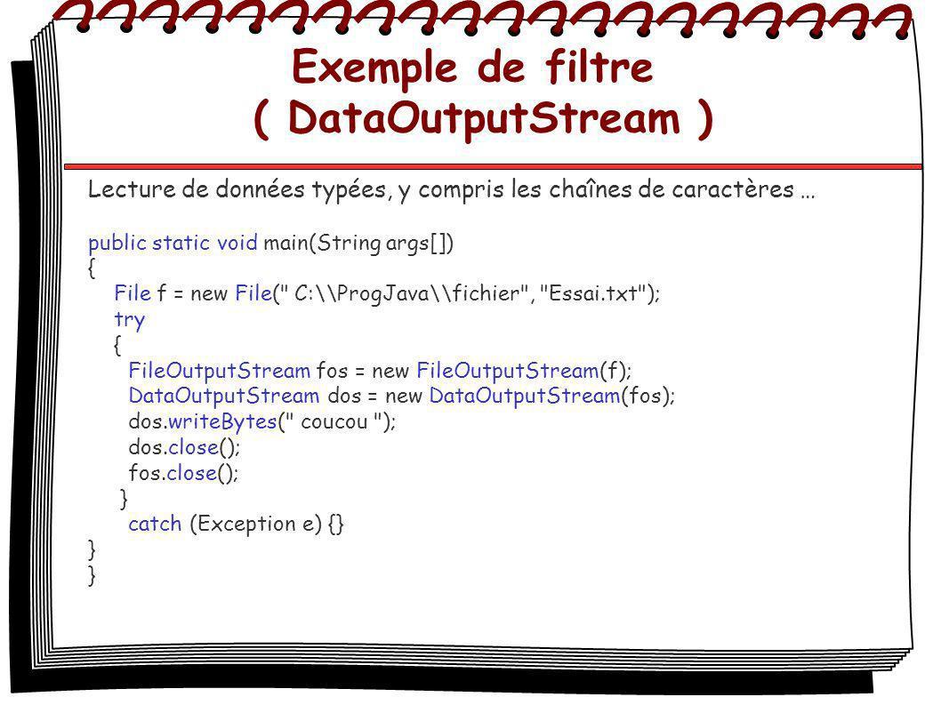 Exemple de filtre ( DataOutputStream ) Lecture de données typées, y compris les chaînes de caractères … public static void main(String args[]) { File