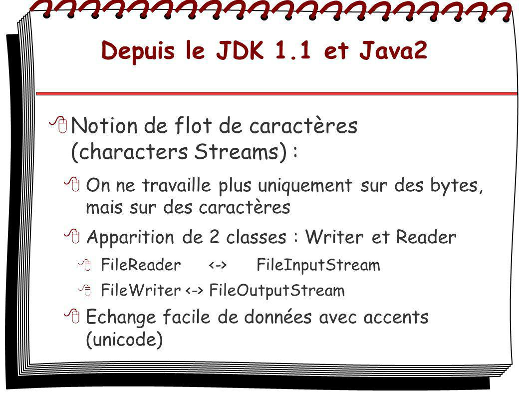 Depuis le JDK 1.1 et Java2 Notion de flot de caractères (characters Streams) : On ne travaille plus uniquement sur des bytes, mais sur des caractères