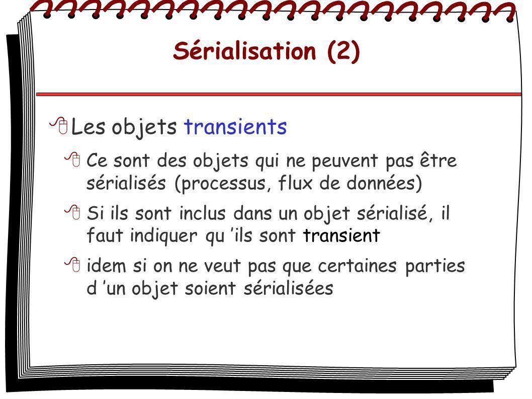Sérialisation (2) Les objets transients Ce sont des objets qui ne peuvent pas être sérialisés (processus, flux de données) Si ils sont inclus dans un objet sérialisé, il faut indiquer qu ils sont transient idem si on ne veut pas que certaines parties d un objet soient sérialisées
