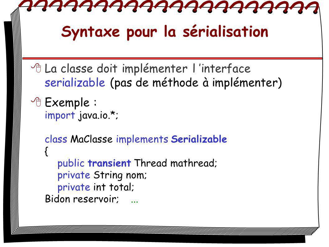 Syntaxe pour la sérialisation La classe doit implémenter l interface serializable (pas de méthode à implémenter) Exemple : import java.io.*; class MaC