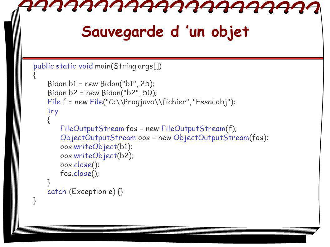 Sauvegarde d un objet public static void main(String args[]) { Bidon b1 = new Bidon( b1 , 25); Bidon b2 = new Bidon( b2 , 50); File f = new File( C:\\Progjava\\fichier , Essai.obj ); try { FileOutputStream fos = new FileOutputStream(f); ObjectOutputStream oos = new ObjectOutputStream(fos); oos.writeObject(b1); oos.writeObject(b2); oos.close(); fos.close(); } catch (Exception e) {} }