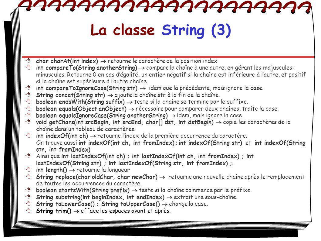 La classe String (3) char charAt(int index) retourne le caractère de la position index int compareTo(String anotherString) compare la chaîne à une autre, en gérant les majuscules- minuscules.