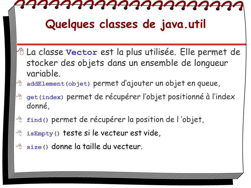 Quelques classes de java.util La classe Vector est la plus utilisée. Elle permet de stocker des objets dans un ensemble de longueur variable. addEleme