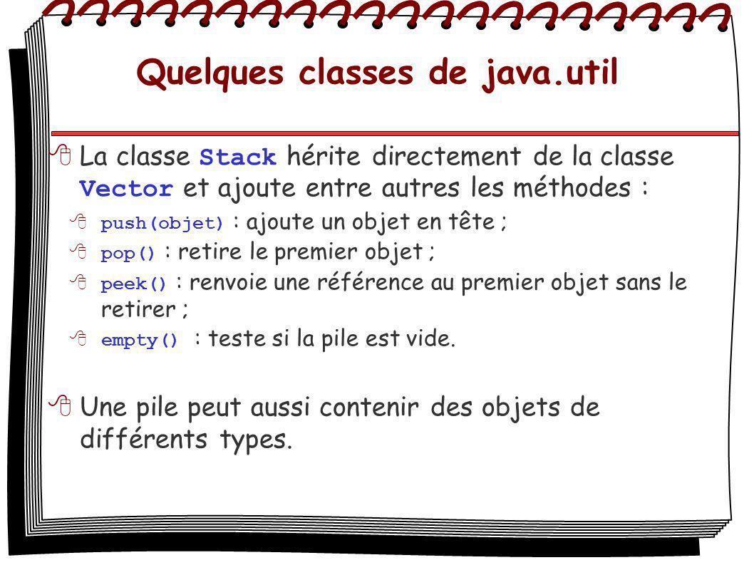Quelques classes de java.util La classe Stack hérite directement de la classe Vector et ajoute entre autres les méthodes : push(objet) : ajoute un objet en tête ; pop() : retire le premier objet ; peek() : renvoie une référence au premier objet sans le retirer ; empty() : teste si la pile est vide.