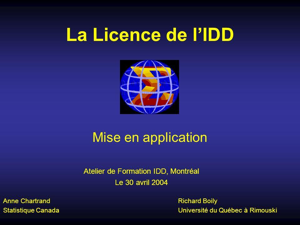 La Licence de lIDD Mise en application Anne Chartrand Statistique Canada Richard Boily Université du Québec à Rimouski Atelier de Formation IDD, Montréal Le 30 avril 2004