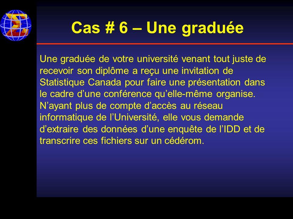 Cas # 6 – Une graduée Une graduée de votre université venant tout juste de recevoir son diplôme a reçu une invitation de Statistique Canada pour faire une présentation dans le cadre dune conférence quelle-même organise.