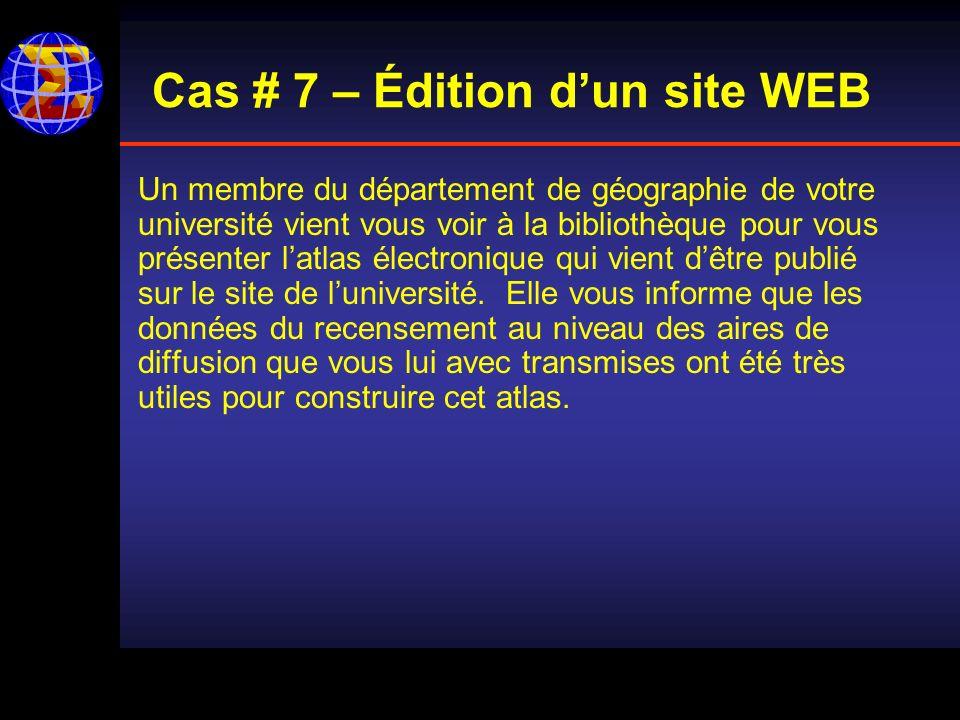 Cas # 7 – Édition dun site WEB Un membre du département de géographie de votre université vient vous voir à la bibliothèque pour vous présenter latlas électronique qui vient dêtre publié sur le site de luniversité.