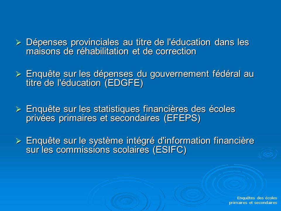Dépenses provinciales au titre de l éducation dans les maisons de réhabilitation et de correction Dépenses provinciales au titre de l éducation dans les maisons de réhabilitation et de correction Enquête sur les dépenses du gouvernement fédéral au titre de l éducation (EDGFE) Enquête sur les dépenses du gouvernement fédéral au titre de l éducation (EDGFE) Enquête sur les statistiques financières des écoles privées primaires et secondaires (EFEPS) Enquête sur les statistiques financières des écoles privées primaires et secondaires (EFEPS) Enquête sur le système intégré d information financière sur les commissions scolaires (ESIFC) Enquête sur le système intégré d information financière sur les commissions scolaires (ESIFC) Enquêtes des écoles primaires et secondaires