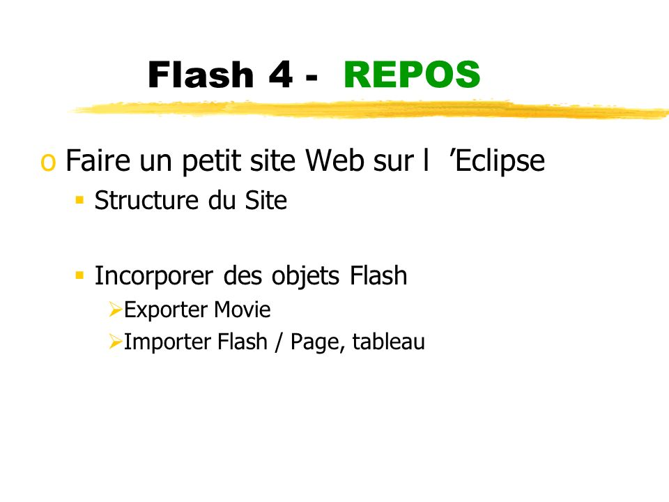 Flash 4 - REPOS oFaire un petit site Web sur l Eclipse Structure du Site Incorporer des objets Flash Exporter Movie Importer Flash / Page, tableau