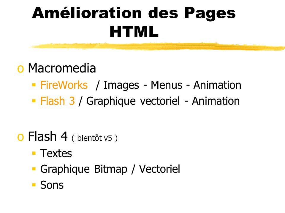 Amélioration des Pages HTML oMacromedia FireWorks / Images - Menus - Animation Flash 3 / Graphique vectoriel - Animation oFlash 4 ( bientôt v5 ) Texte