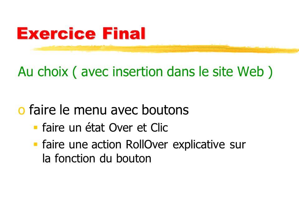 Exercice Final Au choix ( avec insertion dans le site Web ) ofaire le menu avec boutons faire un état Over et Clic faire une action RollOver explicati