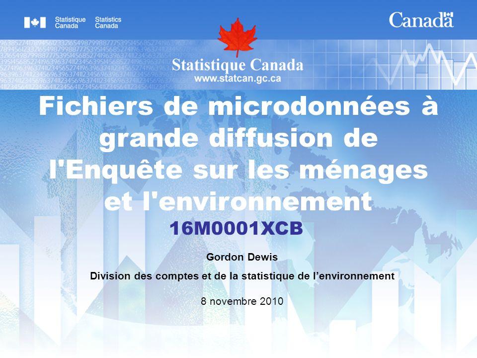 Fichiers de microdonnées à grande diffusion de l Enquête sur les ménages et l environnement 16M0001XCB Gordon Dewis Division des comptes et de la statistique de lenvironnement 8 novembre 2010