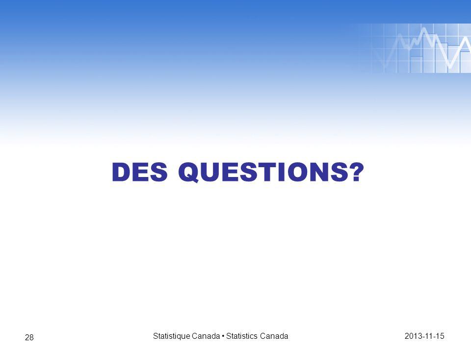 DES QUESTIONS 2013-11-15 Statistique Canada Statistics Canada 28
