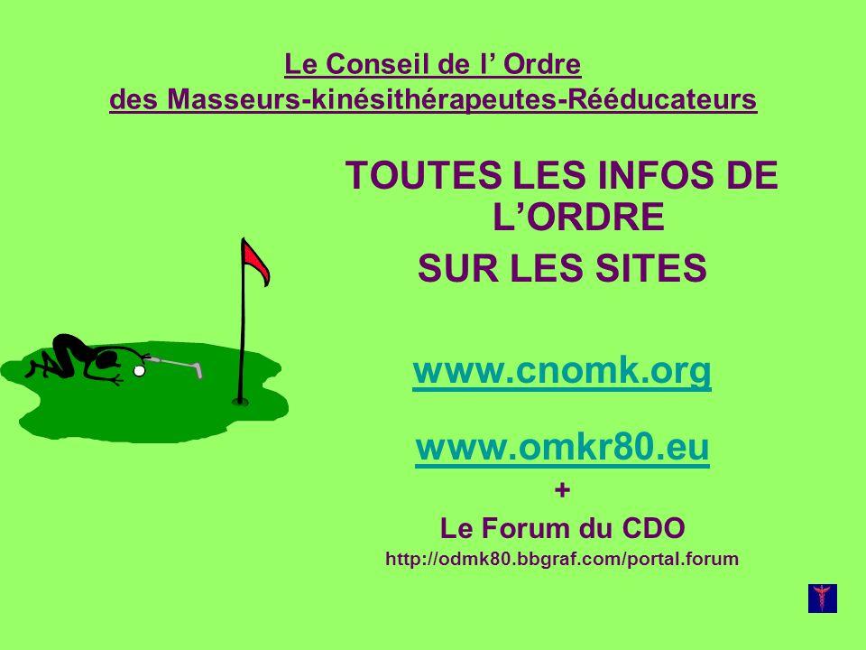 Le Conseil de l Ordre des Masseurs-kinésithérapeutes-Rééducateurs TOUTES LES INFOS DE LORDRE SUR LES SITES www.cnomk.org www.omkr80.eu + Le Forum du CDO http://odmk80.bbgraf.com/portal.forum