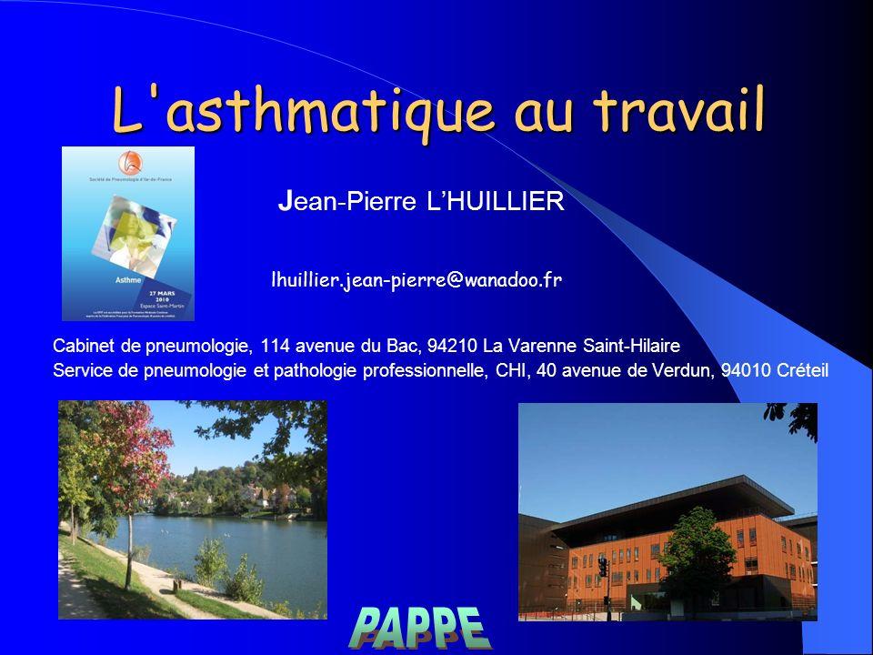 L'asthmatique au travail J ean-Pierre LHUILLIER lhuillier.jean-pierre@wanadoo.fr Cabinet de pneumologie, 114 avenue du Bac, 94210 La Varenne Saint-Hil