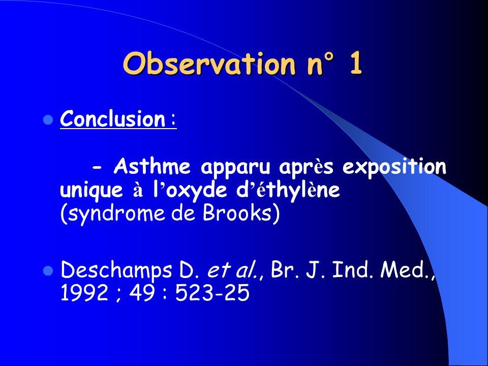 Conclusion : - Asthme apparu apr è s exposition unique à l oxyde d é thyl è ne (syndrome de Brooks) Deschamps D. et al., Br. J. Ind. Med., 1992 ; 49 :