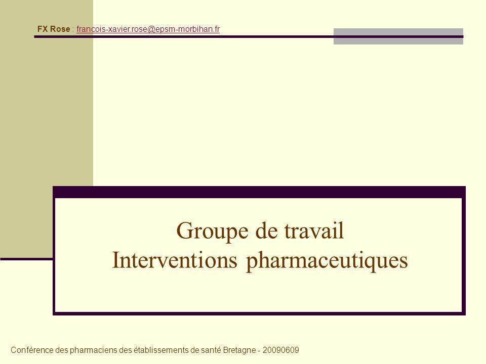 Groupe de travail Interventions pharmaceutiques Conférence des pharmaciens des établissements de santé Bretagne - 20090609 FX Rose : francois-xavier.rose@epsm-morbihan.frfrancois-xavier.rose@epsm-morbihan.fr