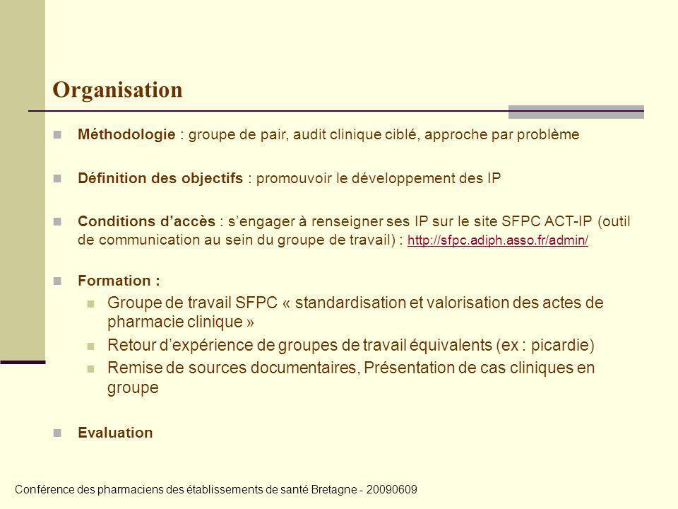 Organisation Méthodologie : groupe de pair, audit clinique ciblé, approche par problème Définition des objectifs : promouvoir le développement des IP Conditions daccès : sengager à renseigner ses IP sur le site SFPC ACT-IP (outil de communication au sein du groupe de travail) : http://sfpc.adiph.asso.fr/admin/ http://sfpc.adiph.asso.fr/admin/ Formation : Groupe de travail SFPC « standardisation et valorisation des actes de pharmacie clinique » Retour dexpérience de groupes de travail équivalents (ex : picardie) Remise de sources documentaires, Présentation de cas cliniques en groupe Evaluation Conférence des pharmaciens des établissements de santé Bretagne - 20090609