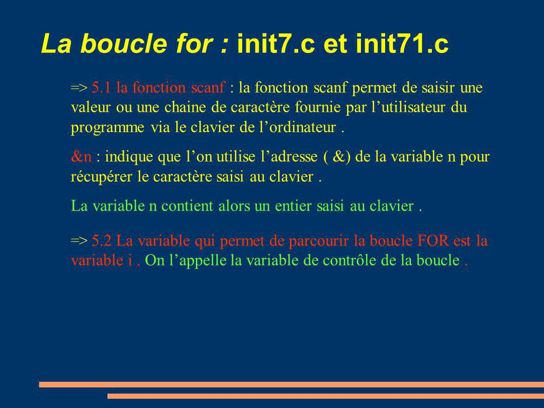 La boucle for : init7.c et init71.c => 5.3 EXEMPLE : for (i=0; i<3; i=i+ 1 ) printf(i=%d\n,i) ; i=0; tant que ( i<3 est vraie ) { printf(i=%d\n,i) ; i=i+1; } Linstruction FOR est un cas particulier de linstruction WHILE ( tant que ): i=0 i = i+1 Afficher i i < 3 .
