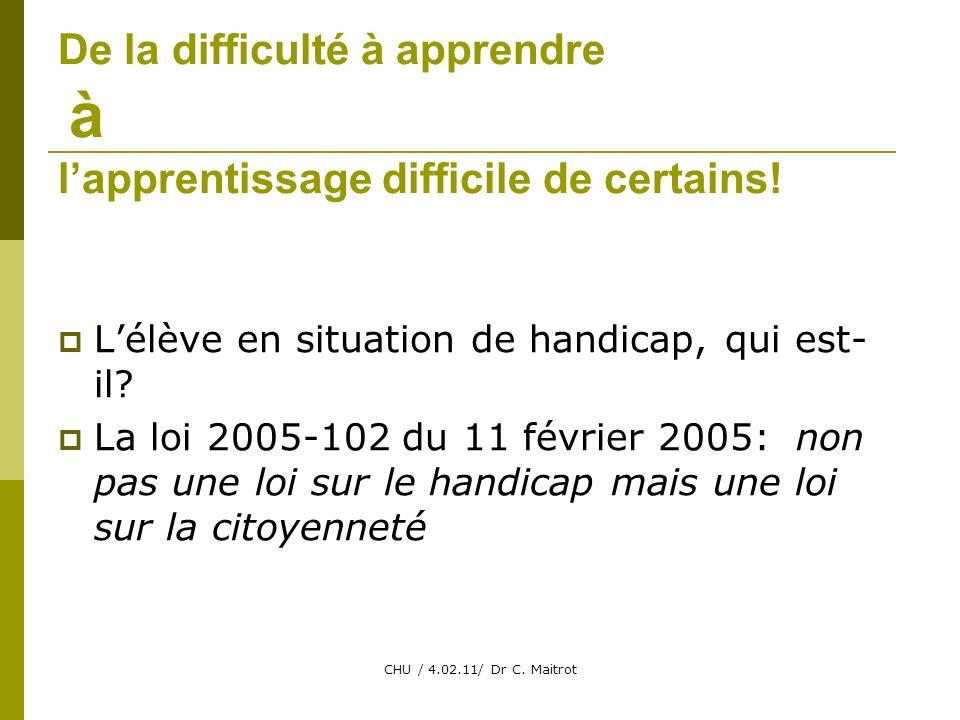CHU / 4.02.11/ Dr C. Maitrot De la difficulté à apprendre à lapprentissage difficile de certains.