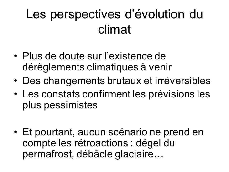 Les perspectives dévolution du climat Plus de doute sur lexistence de dérèglements climatiques à venir Des changements brutaux et irréversibles Les constats confirment les prévisions les plus pessimistes Et pourtant, aucun scénario ne prend en compte les rétroactions : dégel du permafrost, débâcle glaciaire…