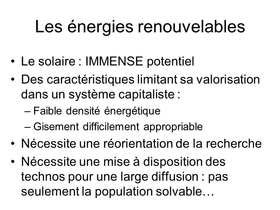 Les énergies renouvelables Le solaire : IMMENSE potentiel Des caractéristiques limitant sa valorisation dans un système capitaliste : –Faible densité énergétique –Gisement difficilement appropriable Nécessite une réorientation de la recherche Nécessite une mise à disposition des technos pour une large diffusion : pas seulement la population solvable…