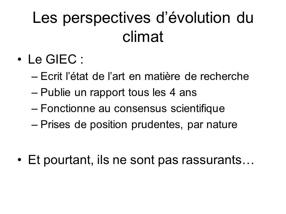 Les perspectives dévolution du climat Le GIEC : –Ecrit létat de lart en matière de recherche –Publie un rapport tous les 4 ans –Fonctionne au consensus scientifique –Prises de position prudentes, par nature Et pourtant, ils ne sont pas rassurants…
