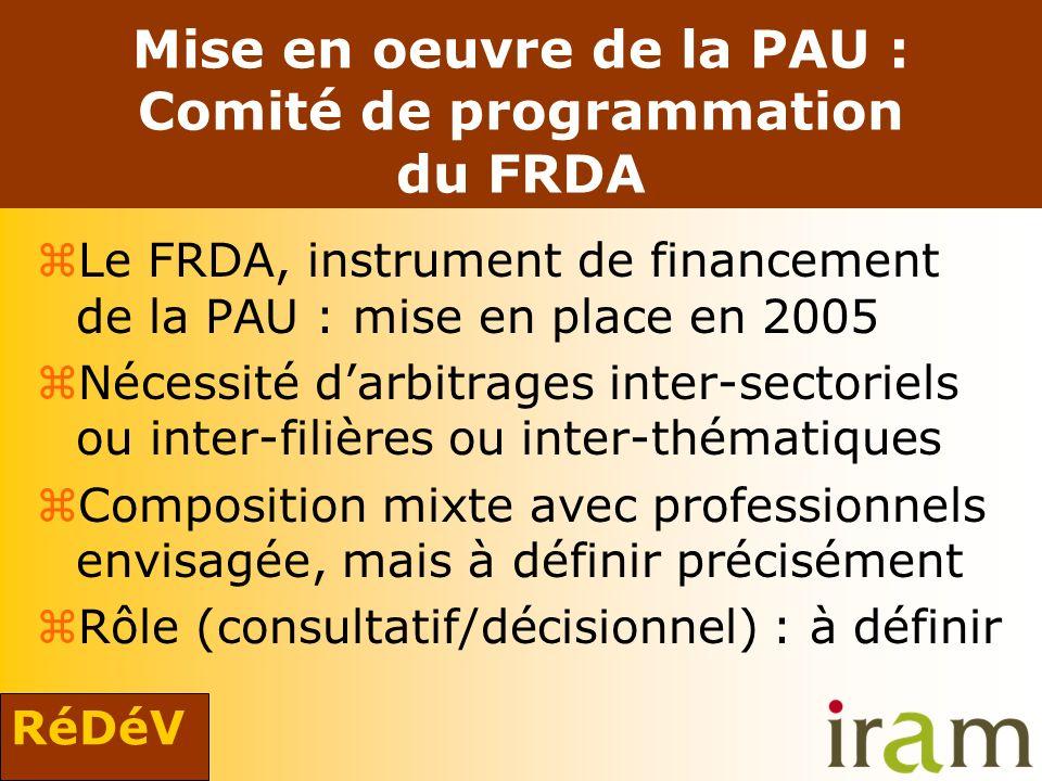 RéDéV Mise en oeuvre de la PAU : Comité de programmation du FRDA zLe FRDA, instrument de financement de la PAU : mise en place en 2005 zNécessité darbitrages inter-sectoriels ou inter-filières ou inter-thématiques zComposition mixte avec professionnels envisagée, mais à définir précisément zRôle (consultatif/décisionnel) : à définir
