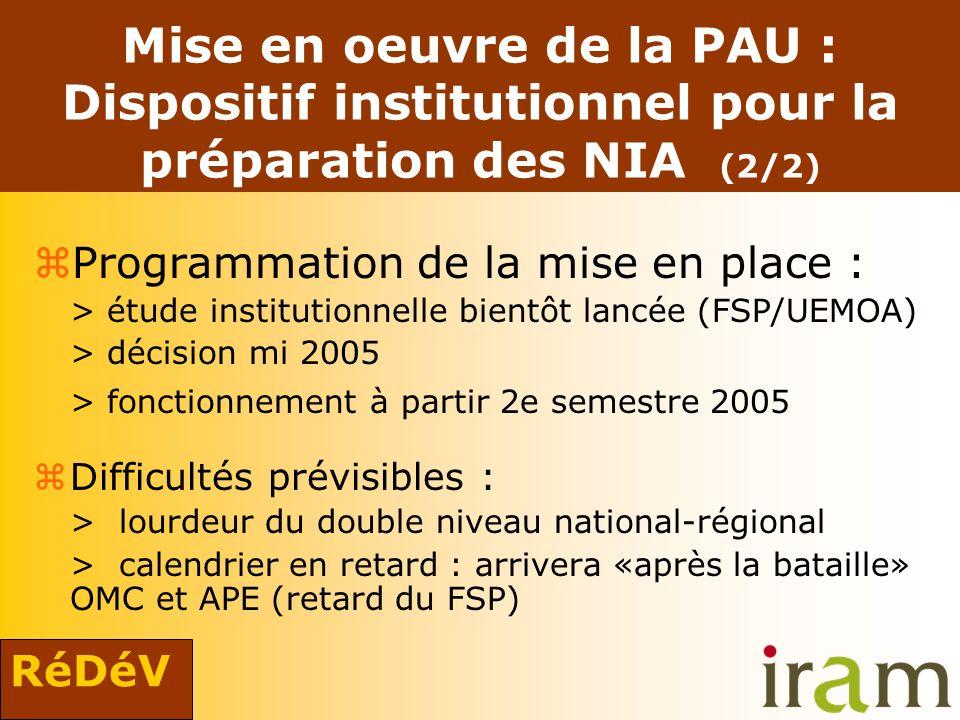 RéDéV Mise en oeuvre de la PAU : Dispositif institutionnel pour la préparation des NIA (2/2) zProgrammation de la mise en place : > étude institutionnelle bientôt lancée (FSP/UEMOA) > décision mi 2005 > fonctionnement à partir 2e semestre 2005 zDifficultés prévisibles : > lourdeur du double niveau national-régional > calendrier en retard : arrivera «après la bataille» OMC et APE (retard du FSP)