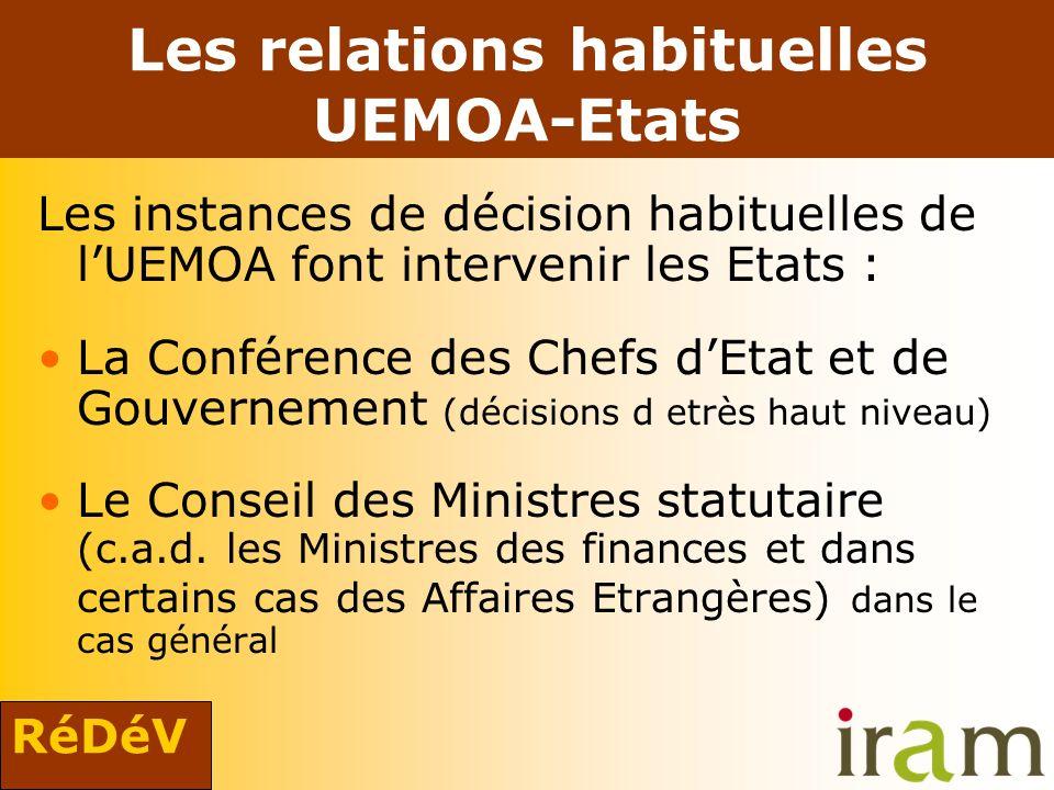 RéDéV Les relations habituelles UEMOA-Etats Les instances de décision habituelles de lUEMOA font intervenir les Etats : La Conférence des Chefs dEtat et de Gouvernement (décisions d etrès haut niveau) Le Conseil des Ministres statutaire (c.a.d.