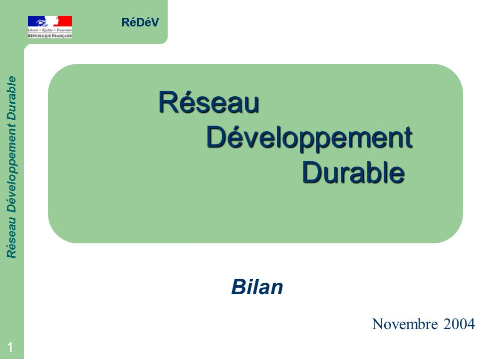 RéDéV Réseau Développement Durable 1 RéDéV Réseau Développement Durable 1 RéseauDéveloppementDurable Bilan Novembre 2004