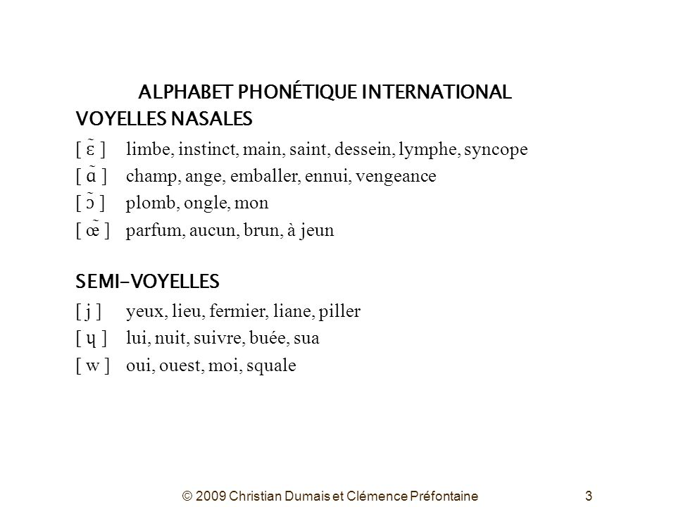 © 2009 Christian Dumais et Clémence Préfontaine3 ALPHABET PHONÉTIQUE INTERNATIONAL VOYELLES NASALES [ ɛ ̃ ]limbe, instinct, main, saint, dessein, lymp