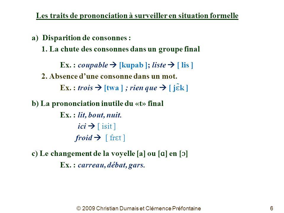 6 Les traits de prononciation à surveiller en situation formelle a) Disparition de consonnes : 1. La chute des consonnes dans un groupe final Ex. : co