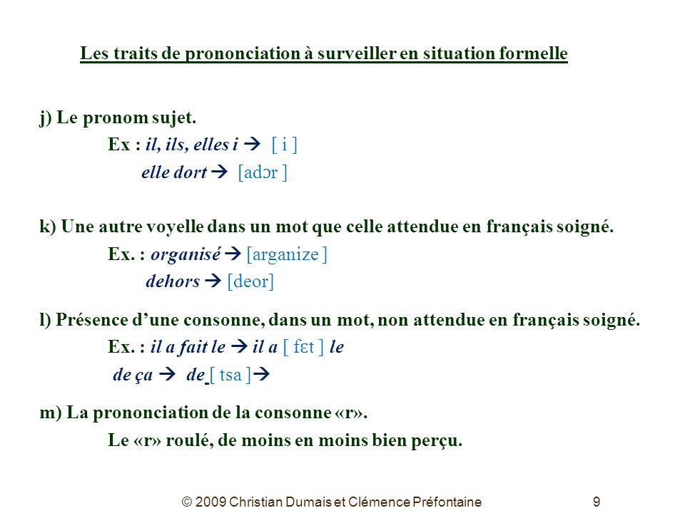 9 Les traits de prononciation à surveiller en situation formelle j) Le pronom sujet. Ex : il, ils, elles i [ i ] elle dort [ad ɔ r ] k) Une autre voye