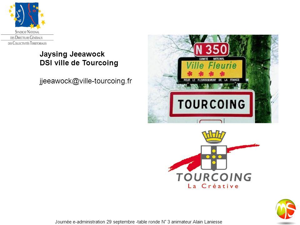 Jaysing Jeeawock DSI ville de Tourcoing jjeeawock@ville-tourcoing.fr Journée e-administration 29 septembre -table ronde N° 3 animateur Alain Laniesse