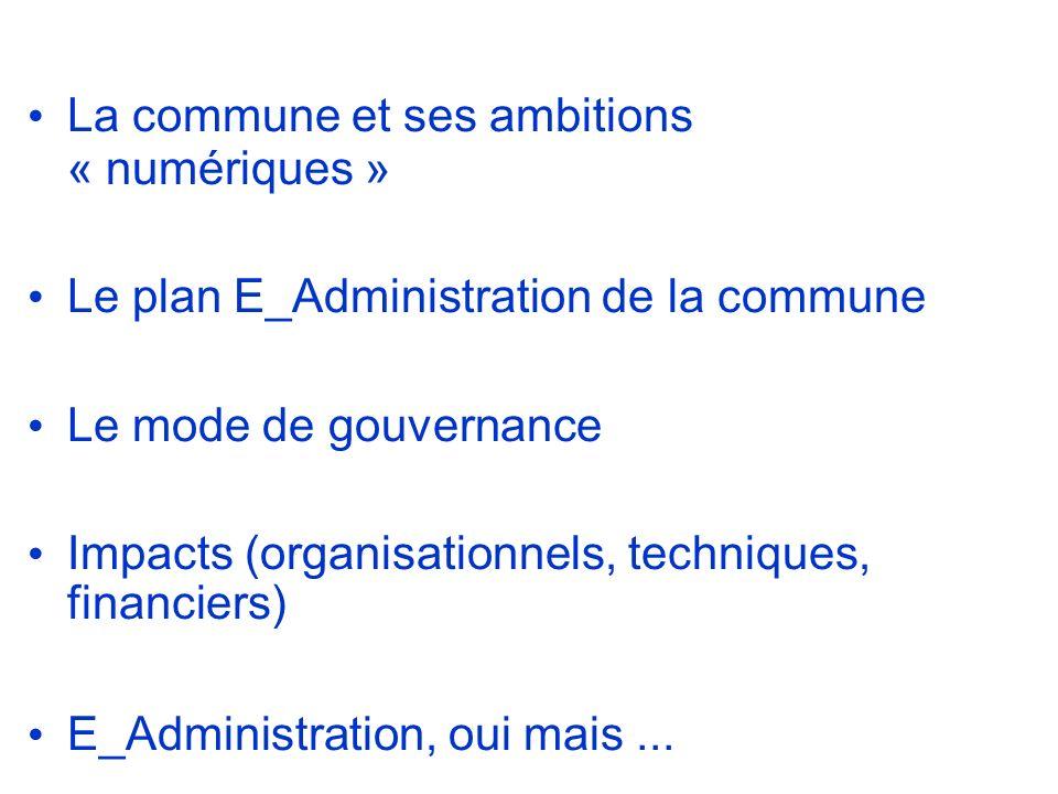 La commune et ses ambitions « numériques » Le plan E_Administration de la commune Le mode de gouvernance Impacts (organisationnels, techniques, financiers) E_Administration, oui mais...