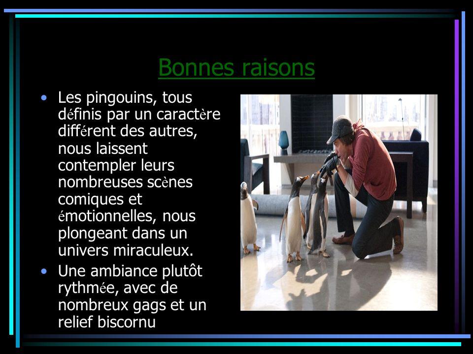 Bonnes raisons Les pingouins, tous d é finis par un caract è re diff é rent des autres, nous laissent contempler leurs nombreuses sc è nes comiques et é motionnelles, nous plongeant dans un univers miraculeux.
