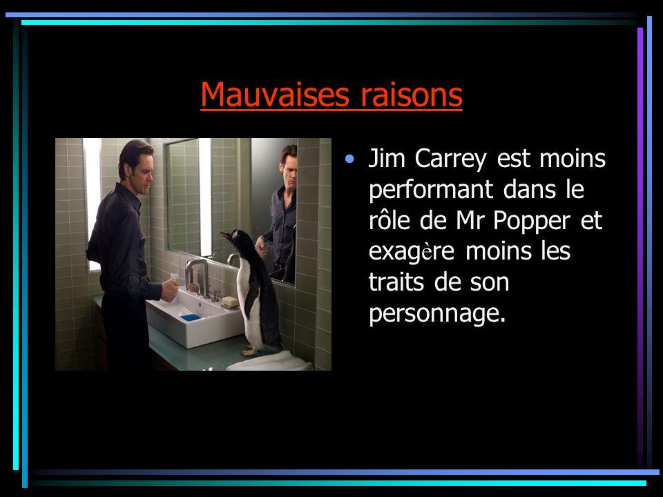 Mauvaises raisons Jim Carrey est moins performant dans le rôle de Mr Popper et exag è re moins les traits de son personnage.
