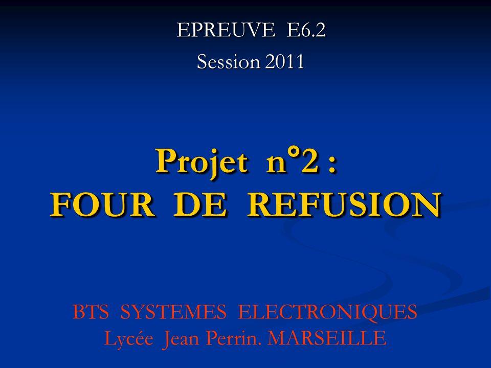 Projet n°2 : FOUR DE REFUSION EPREUVE E6.2 Session 2011 BTS SYSTEMES ELECTRONIQUES Lycée Jean Perrin. MARSEILLE