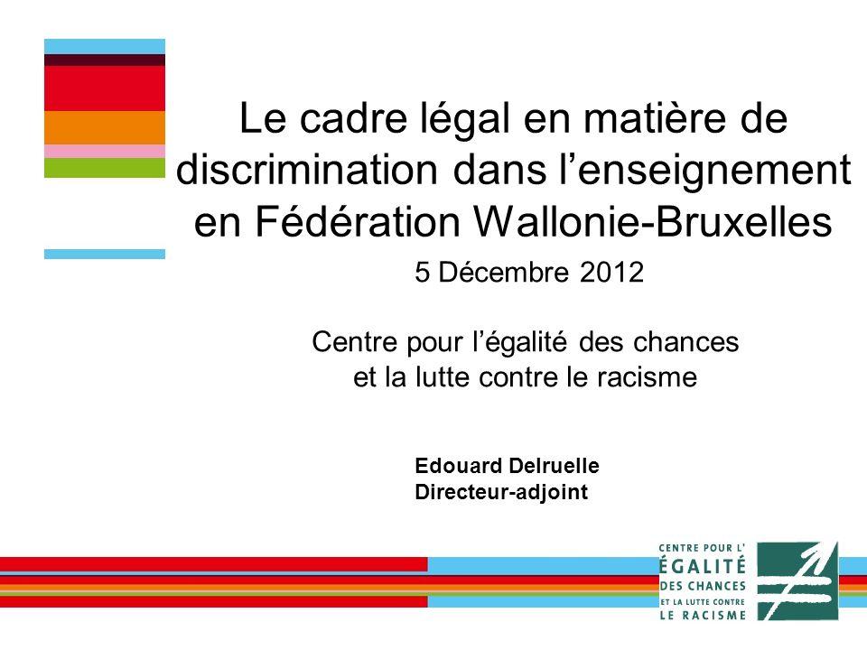 Le cadre légal en matière de discrimination dans lenseignement en Fédération Wallonie-Bruxelles 5 Décembre 2012 Centre pour légalité des chances et la