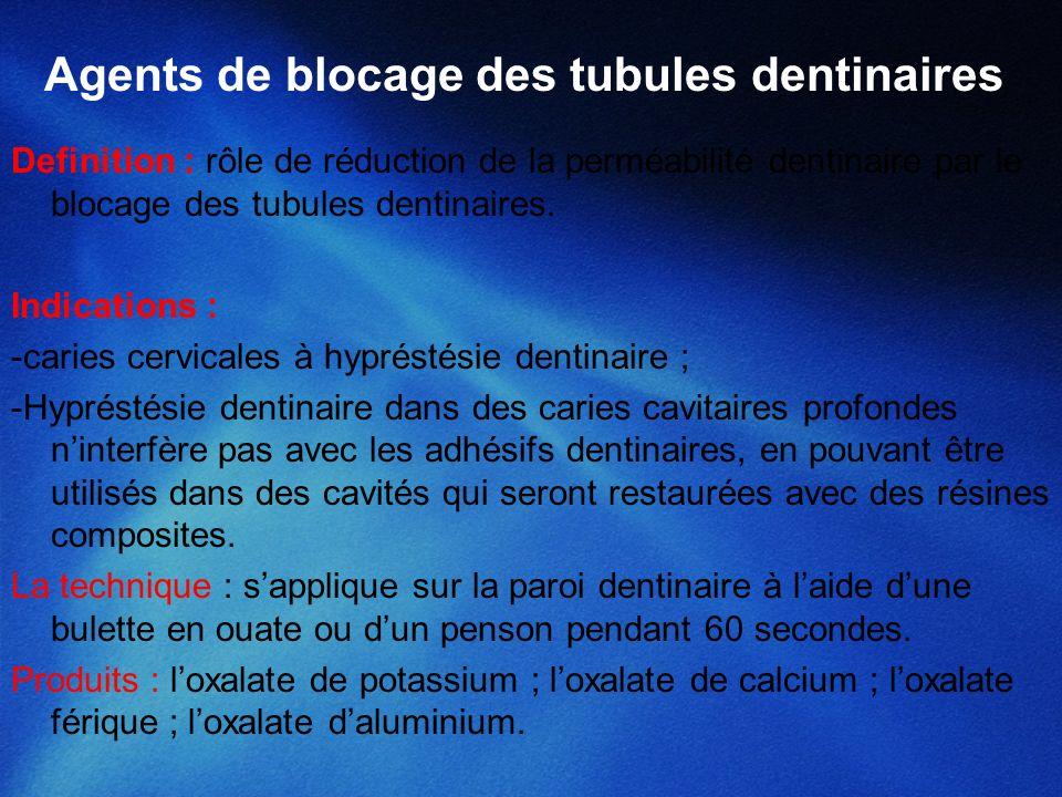 Agents de blocage des tubules dentinaires Definition : rôle de réduction de la perméabilité dentinaire par le blocage des tubules dentinaires. Indicat