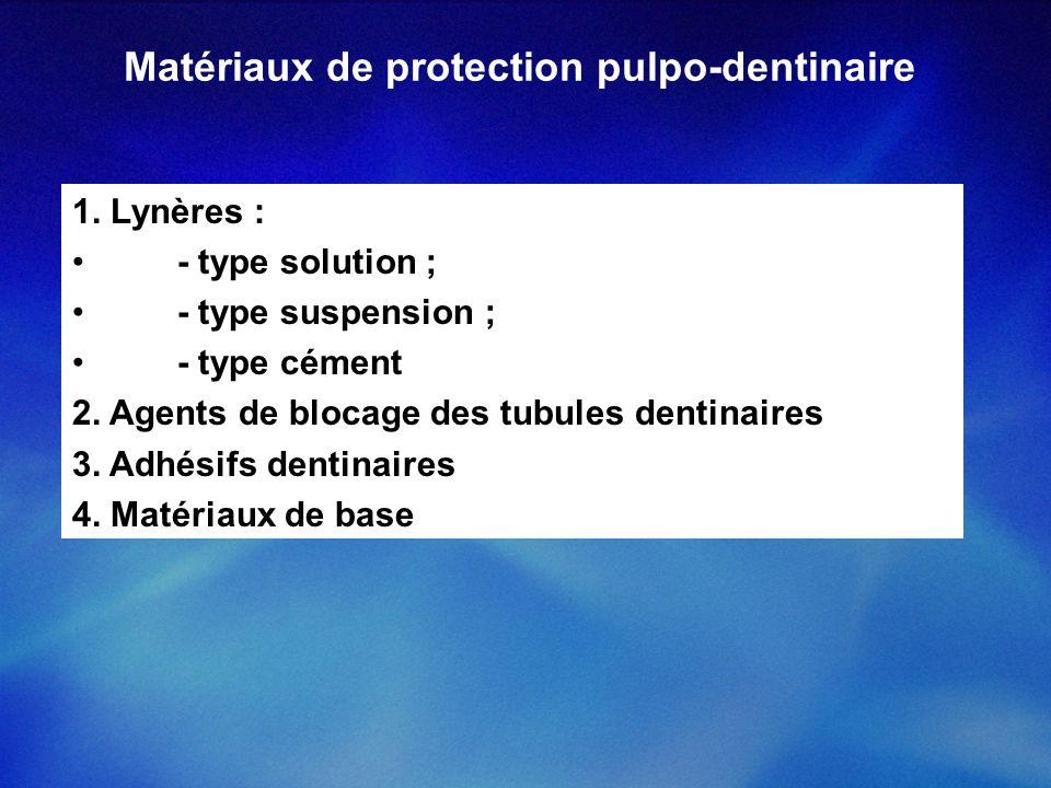 Matériaux de protection pulpo-dentinaire 1. Lynères : - type solution ; - type suspension ; - type cément 2. Agents de blocage des tubules dentinaires